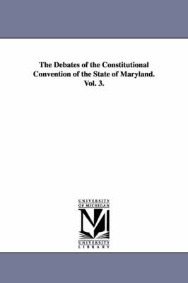 The Debates of the Constitutional Convention of the State of Maryland. Vol. 3.