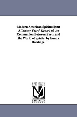 Modern American Spiritualism: A Twenty Years' Record of the Communion Between Earth and the World of Spirits. by Emma Hardinge.
