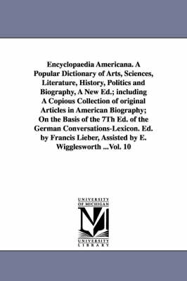 Encyclopaedia Americana. a Popular Dictionary of Arts, Sciences, Literature, History, Politics and Biography, a New Ed.; Including a Copious Collection of Original Articles in American Biography; On the Basis of the 7th Ed. of the German Conversations-Lex