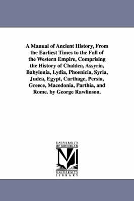 A Manual of Ancient History, from the Earliest Times to the Fall of the Western Empire, Comprising the History of Chaldea, Assyria, Babylonia, Lydia, Phoenicia, Syria, Judea, Egypt, Carthage, Persia, Greece, Macedonia, Parthia, and Rome. by George Rawlins