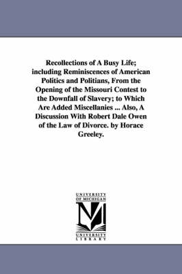 Recollections of a Busy Life; Including Reminiscences of American Politics and Politians, from the Opening of the Missouri Contest to the Downfall of Slavery; To Which Are Added Miscellanies ... Also, a Discussion with Robert Dale Owen of the Law of Divor