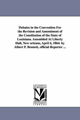 Debates in the Convention for the Revision and Amendment of the Constitution of the State of Louisiana. Assembled at Liberty Hall, New Orleans, April 6, 1864. by Albert P. Bennett, Official Reporter ...