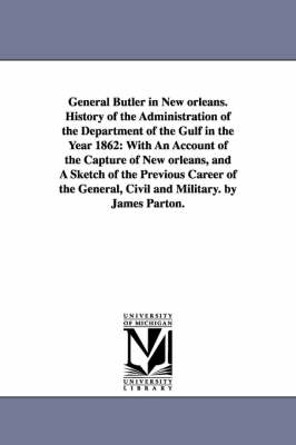 General Butler in New Orleans. History of the Administration of the Department of the Gulf in the Year 1862: With an Account of the Capture of New Orleans, and a Sketch of the Previous Career of the General, Civil and Military. by James Parton.