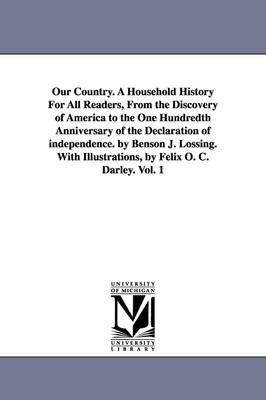 Our Country. a Household History for All Readers, from the Discovery of America to the One Hundredth Anniversary of the Declaration of Independence. by Benson J. Lossing. with Illustrations, by Felix O. C. Darley. Vol. 1