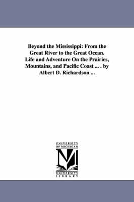 Beyond the Mississippi: From the Great River to the Great Ocean. Life and Adventure on the Prairies, Mountains, and Pacific Coast ... . by Alb