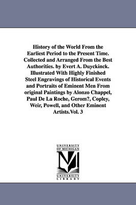 History of the World from the Earliest Period to the Present Time. Collected and Arranged from the Best Authorities. by Evert A. Duyckinck. Illustrated with Highly Finished Steel Engravings of Historical Events and Portraits of Eminent Men from Original P