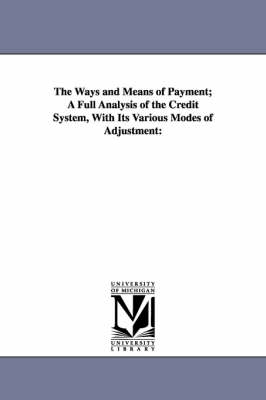 The Ways and Means of Payment; A Full Analysis of the Credit System, with Its Various Modes of Adjustment