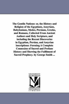 The Gentile Nations: Or, the History and Religion of the Egyptians, Assyrians, Babylonians, Medes, Persians, Greeks, and Romans, Collected from Ancient Authors and Holy Scripture, and Including the Recent Discoveries in Egyptian, Persian, and Assyrian Ins