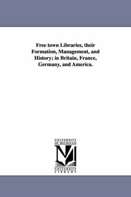 Free Town Libraries, Their Formation, Management, and History; In Britain, France, Germany, and America.