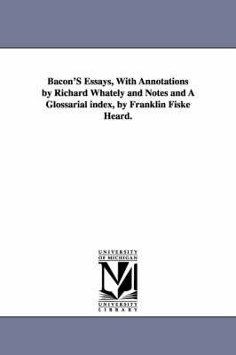 Bacon's Essays, with Annotations by Richard Whately and Notes and a Glossarial Index, by Franklin Fiske Heard.