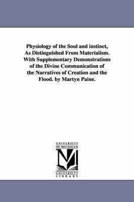 Physiology of the Soul and Instinct, as Distinguished from Materialism. with Supplementary Demonstrations of the Divine Communication of the Narratives of Creation and the Flood. by Martyn Paine.