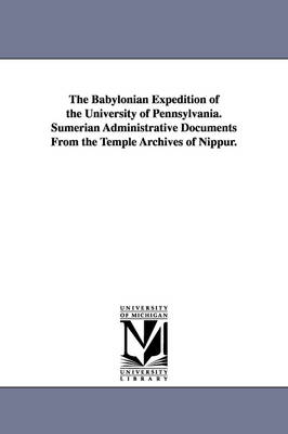 The Babylonian Expedition of the University of Pennsylvania. Sumerian Administrative Documents from the Temple Archives of Nippur.