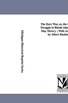 The Dorr War, Or, the Constitutional Struggle in Rhode Island / By Arthur May Mowry; With an Introduction by Albert Bushnell Hart.