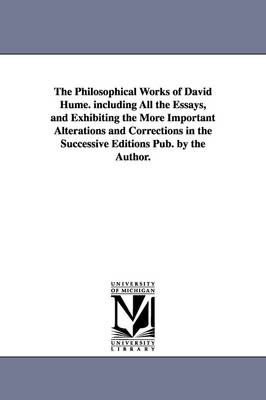 The Philosophical Works of David Hume. Including All the Essays, and Exhibiting the More Important Alterations and Corrections in the Successive Editi