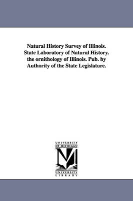 Natural History Survey of Illinois. State Laboratory of Natural History. the Ornithology of Illinois. Pub. by Authority of the State Legislature.