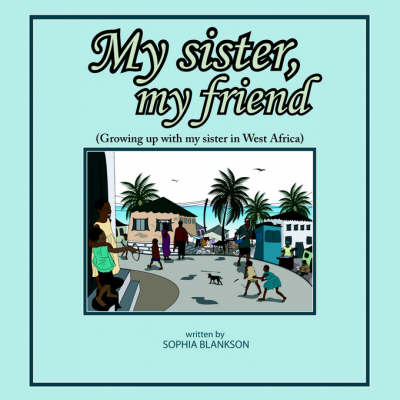 My Sister, My Friend: (Growing Up with My Sister in West Africa)
