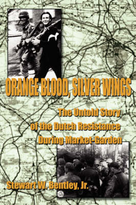 Orange Blood, Silver Wings: The Untold Story of the Dutch Resistance During Market-Garden