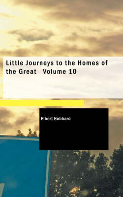 Little Journeys to the Homes of the Great Volume 10
