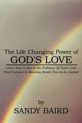 The Life Changing Power of God's Love: Learn How to Live in the Fullness of God's Love Find Purpose and Meaning Break Free and be Healed