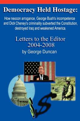 Democracy Held Hostage: How Neocon Arrogance, George Bush's Incompetence and Dick Cheney's Criminality Subverted the Constitution, Destroyed Iraq and Weakened America -Letters to the Editor 2004-2008