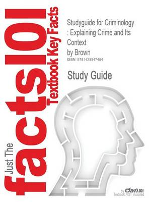 Studyguide for Criminology: Explaining Crime and Its Context by Brown, ISBN 9781593454272