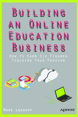 Building an Online Education Business: How to Earn Six Figures Teaching Your Passion: 2016