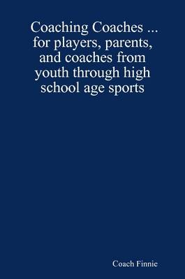 Coaching Coaches ... for Players, Parents, and Coaches from Youth Through High School Age Sports