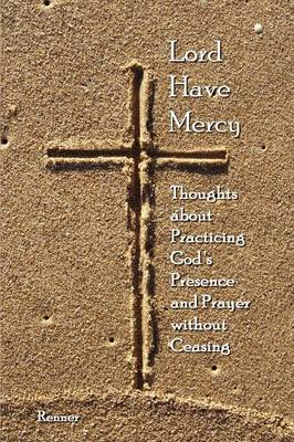 Lord Have Mercy - Thoughts About Practicing God's Presence and Prayer without Ceasing