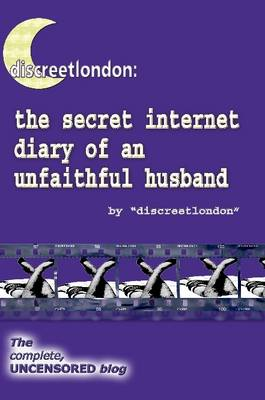 Discreetlondon: The Secret Internet Diary of an Unfaithful Husband - the Complete, Uncensored Blog