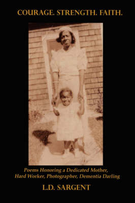 Courage. Strength. Faith.: Poems Honoring the Life of a Dedicated Mother, Hard Worker, Photographer, Dementia Darling