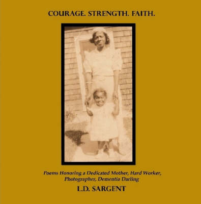 COURAGE. STRENGTH. FAITH., Poems Honoring a Dedicated Mother, Hard Worker, Photographer, Dementia Darling (Color Edition)