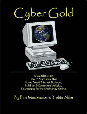 Cyber Gold: A Guidebook on How to Start Your Own Home Based Internet Business, Build an E-Commerce Website and Strategies for Making Money Online