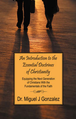 An Introduction to the Essential Doctrines of Christianity: Equipping the Next Generation of Christians with the Fundamentals of the Faith