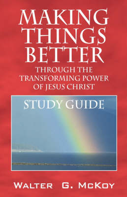 Making Things Better Through the Transforming Power of Jesus Christ: Study Guide