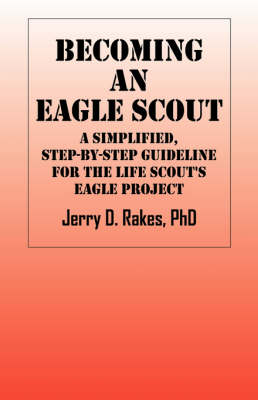 Becoming an Eagle Scout: A Simplified, Step by Step Guideline for the Life Scout's Eagle Project