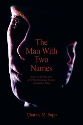 The Man with Two Names: Based on the True Story of the Most Notorious Fugitive in Southeast Texas