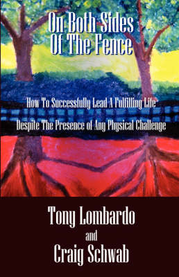 On Both Sides of the Fence: How to Successfully Lead a Fulfilling Life Despite the Presence of Any Physical Challenge