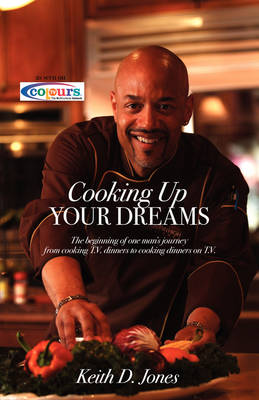 Cooking Up Your Dreams: The Beginning of One Man's Journey from Cooking T.V. Dinners to Cooking Dinners on T.V.