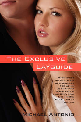 The Exclusive Layguide: When Dating and Having Sex with Incredibly Hot Women Is No Longer Mirage Even If You Don't Look Like the Models or Don't Make a Fortune
