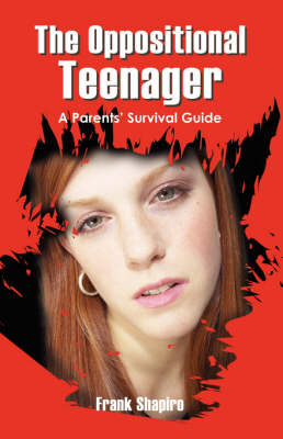 The Oppositional Teenager: A Parents' Survival Guide