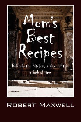 Mom's Best Recipes: Bob's in the Kitchen, a Pinch of This a Dash of Time