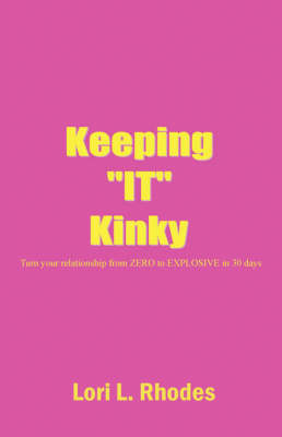 Keeping It Kinky: Turn Your Relationship from Zero to Explosive in 30 Days or Less