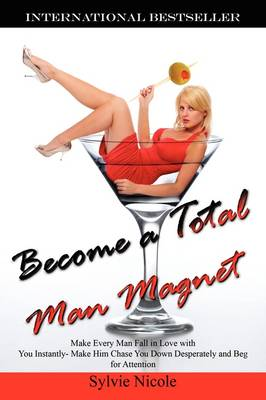 Become a Total Man Magnet: Make Every Man Fall in Love with You Instantly - Make Him Chase You Down Desperately and Beg for Attention