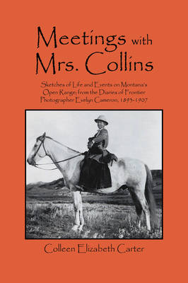Meetings with Mrs. Collins: Sketches of Life and Events on Montana's Open Range; From the Diaries of Frontier Photographer Evelyn Cameron, 1893-1907