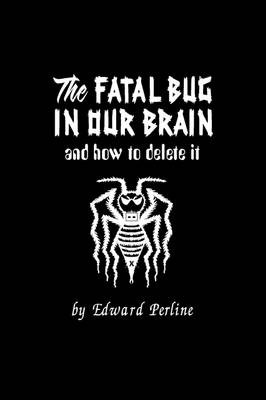 The Fatal Bug in Our Brain: And How to Delete It