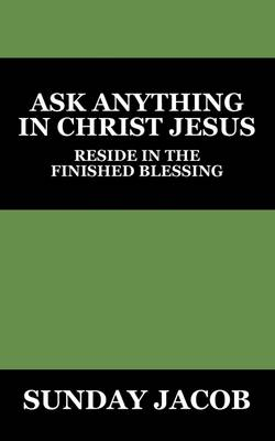 Ask Anything in Christ Jesus: Reside in the Finished Blessing