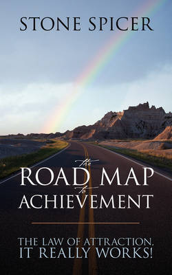 The Road Map to Achievement: The Law of Attraction, It Really Works!