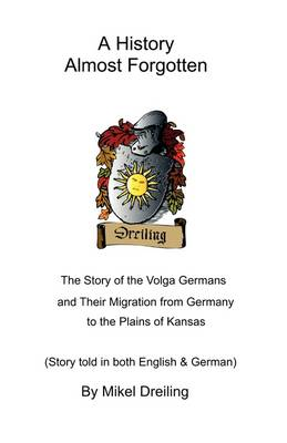 A History Almost Forgotten: The Story of the Volga Germans and Their Migration from Germany to the Plains of Kansas