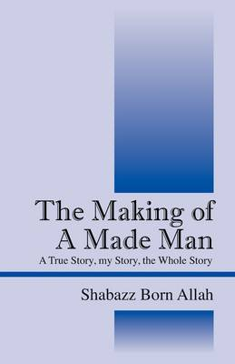 The Making of a Made Man: A True Story, My Story, the Whole Story