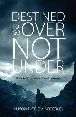 Destined to Go Over Not Under: How to Weather the Storms of Life and Live Victoriously